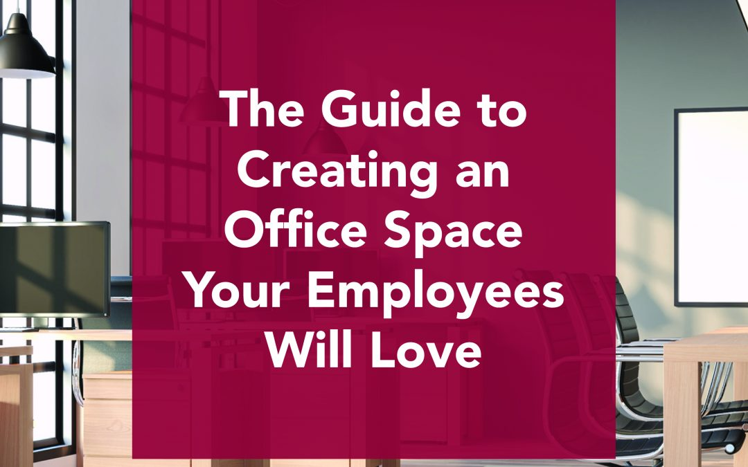 The Guide to Creating Office Space That Your Employees Will Love
